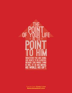 """""""The point of your life is to point to him. Whatever you are doing God wants to be glorified because the whole thing is his. His movie, hisworld, his gift. - Francis Chan, author of Crazy Love"""