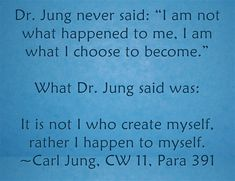 """Dr. Jung never said: """"I am not what happened to me, I am what I choose to become."""" What Dr. Jung said was: It is not I who create myself, rather I happen to myself. ~Carl Jung, CW 11, Para 391"""