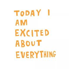 Today I am excited about everything