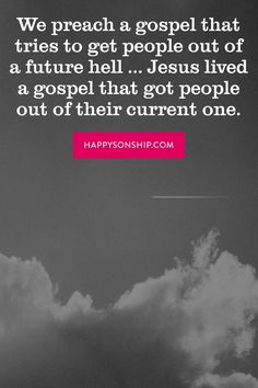 We preach a gospel that tries to get people out of a future hell ... Jesus lived a gospel that got people out of their current one.