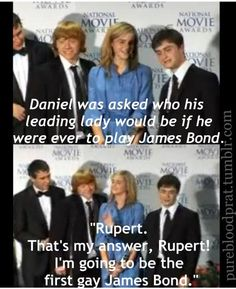 Daniel was asked who his leading lady would be if he were ever to play James Bond. Dan: Rupert! That's my answer. Rupert. I'm going to be the first gay James Bond. Me: *dies from laughing*