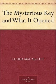The Mysterious Key and What It Opened by Louisa May Alcott