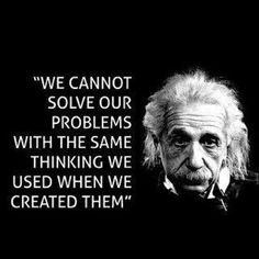 This quotation by Einstein is pretty self explanatory. And it is one I love for its pure truth. Whether it is politics, economics, relationships, friendships, work issues, etc - you must think differently to get a different result than what created the problem. It is the true reason history repeats itself - because the thinking repeats itself instead of evolving or changing.