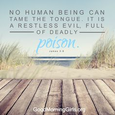 No human being can tame the tongue. It is a restless evil, full of deadly poison. James 3:8