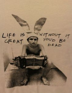 """My favorite quote from the movie Gummo: """"Life is great...without it you'd be dead""""."""