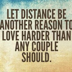 When you add distance to the equation, your love has to become so much stronger.
