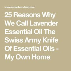 25 Reasons Why We Call Lavender Essential Oil The Swiss Army Knife Of Essential Oils - My Own Home