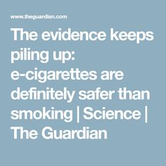 The evidence keeps piling up: e-cigarettes are definitely safer than smoking | Science | The Guardian