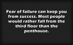 Fear of failure can keep you from success. Most people would rather fall from the third floor than the penthouse.