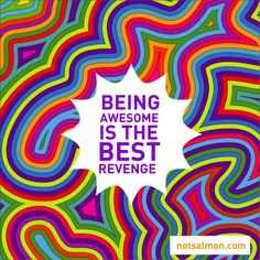"""It's so true. Being awesome. Being happy. Living life is the best """"revenge"""" to take against the naysayers and negative Nellys in your world."""