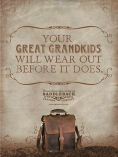 """Your Great Grandkids will wear out before it does."" - Saddleback Leather, Garrett Fleming"
