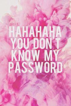 Ha ha ha ha ha you don't know my password