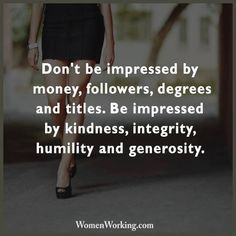 Don't be impressed by money, followers, degrees and titles. Be impressed by kindness, integrity, humility and generosity.