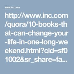 http://www.inc.com/quora/10-books-that-can-change-your-life-in-one-long-weekend.html?cid=sf01002&sr_share=facebook