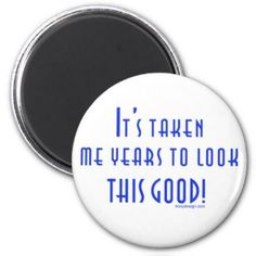 It's Taken Me Years To look this good. Aging and age related saying Refrigerator Magnets. See more of our cute magnets, funny magnets and funny saying firdge magnets here: http://www.zazzle.com/ironydesigns/refrigerator+magnets?dp=252925389927508471&rf=238222968750191371&tc=pinterest