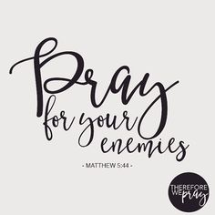 But I say unto you, Love your enemies, bless them that curse you, do good to them that hate you, and pray for them which despitefully use you, and persecute you; | Matthew 5:44 KJV |