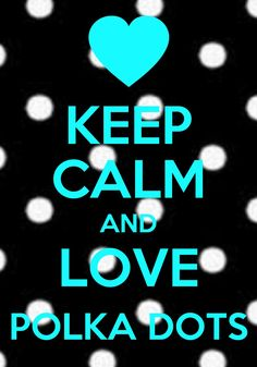 Keep calm and love polka dots! :)
