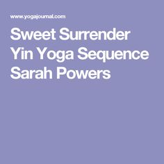 Sweet Surrender Yin Yoga Sequence Sarah Powers