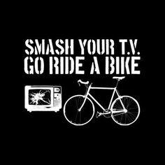 SMASH YOUR T.V.  GO RIDE A BIKE