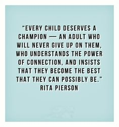 Every child deserves a champion - an adult who will never give up on them, who understands the power of connection and insists that they become the best that they can possibly be. -Rita Pierson (even children who have grown up. Quotes For Kids, Great Quotes, Quotes To Live By, Me Quotes, Inspirational Quotes, Only Child Quotes, Motivational Quotes, Gospel Quotes, Quotes Children