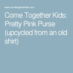 Come Together Kids: Pretty Pink Purse (upcycled from an old shirt)