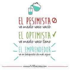 """""""El pesimista ve medio vaso vacío, el optimista ve medio vaso lleno y el emprendedor va en búsqueda de más agua."""" - www.viniloscasa.com"""