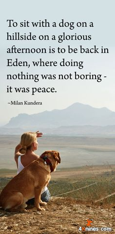 To sit with a dog on a hillside on a glorious afternoon is to be back in Eden, where doing nothing was not boring - it was peace. Milan Kundera