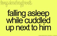 Falling asleep while cuddled up next to him... <3 Things about Boyfriends