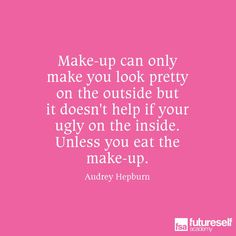 Make-up can only make you look pretty on the outside but it doesn't help if…