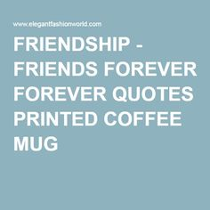 FRIENDSHIP - FRIENDS FOREVER QUOTES PRINTED COFFEE MUG