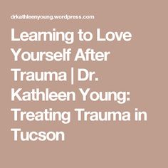 Learning to Love Yourself After Trauma | Dr. Kathleen Young: Treating Trauma in Tucson