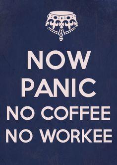 NOW PANIC NO COFFEE NO WORKEE