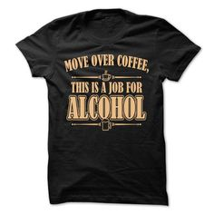 Move Over Coffee, This Is A Job For Alcohol T-Shirts, Hoodies (19$ ==►► Shopping Here!)