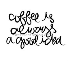 coffee is always a good idea 8x10 print by written for you - yes it is! :)