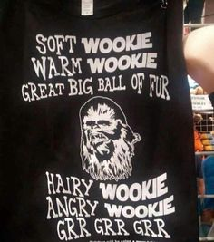 Soft wookie, wamr wookie, great big ball of fur.. Hairy wookie, angry wookie, grr grr grr...