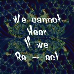 We cannot hear if we react. #consciousness #awakening #shift #love #harmony #gratitude #soulrocker #quantum #lightworker #namaste #leadership #conscious #spiritual #goodvibes #higherconsciousness #art #ascension #newearth #god #heaven #Christ #lawofattraction #unconditionallove