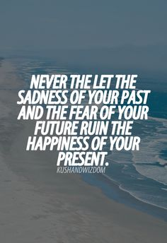 Yes! The present is fantastic! Don't ruin it with the sadness of your past or the fear of your future. :)