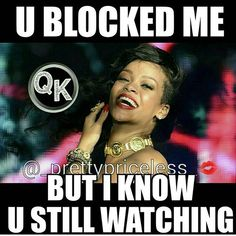 You blocked me I blocked you lmao but you obviously still watch probably everyday wish you well gal