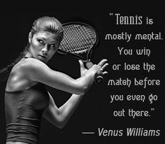 """Tennis is mostly mental. You win or lose the match before you even go out there."" - Venus Williams:"
