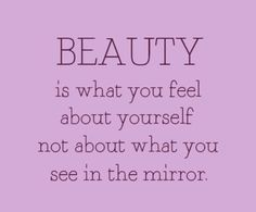 Don't allow what you see physically in the mirror to undermine your true beauty...