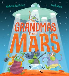 GRANDMAS FROM MARS by Michelle Robinson and Fred Blunt, pub. Bloomsbury 2018