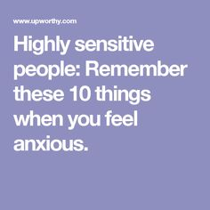 Highly sensitive people: Remember these 10 things when you feel anxious.