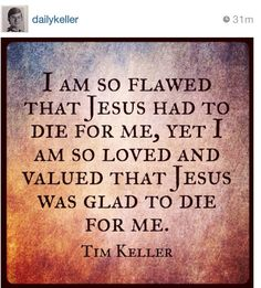 """A man supposedly experienced a torturous vile public death nearly 2000 years ago before you MR Keller was born as a sacrifice for you having """"flawes""""! How absolutely absurd ! Tim Keller Quotes, He Is Lord, The Great I Am, Thank You Jesus, King Jesus, Great Words, Gods Love, Picture Quotes, Verses"""