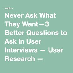 Never Ask What They Want — 3 Better Questions to Ask in User Interviews — User Research — Medium