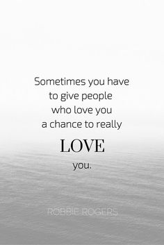 Sometimes you have to give people who love you a chance to really love you. - Robbie Rogers