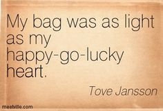 My bag was as light as my happy-go-lucky heart. Tove Jansson
