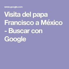 Visita del papa Francisco a México - Buscar con Google