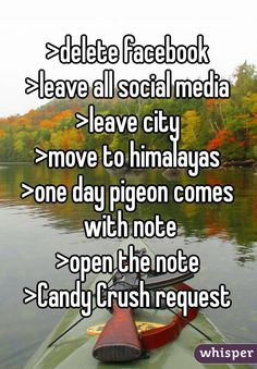 >delete facebook >leave all social media >leave city >move to himalayas >one day pigeon comes with note >open the note >Candy Crush request