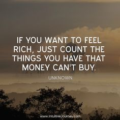 If you want to feel rich, just count the things you have that money can't buy. ~Unknown