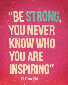 Pi Beta Phi- Be strong, you never know who are you inspiring! #piphi #pibetaphi